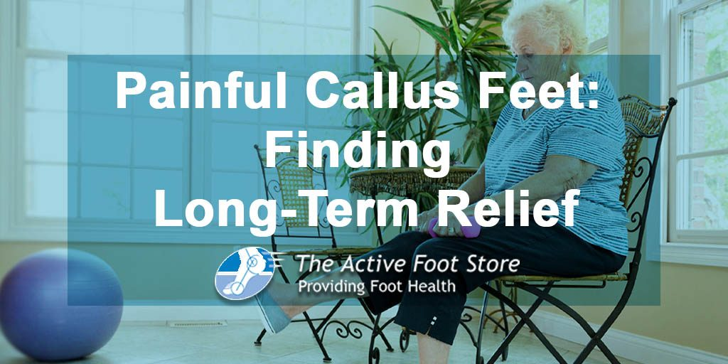 Painful Callus Feet: Finding Long-Term Relief